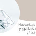 Mascarillas de oxígeno y gafas nasales, ¿para qué sirven?